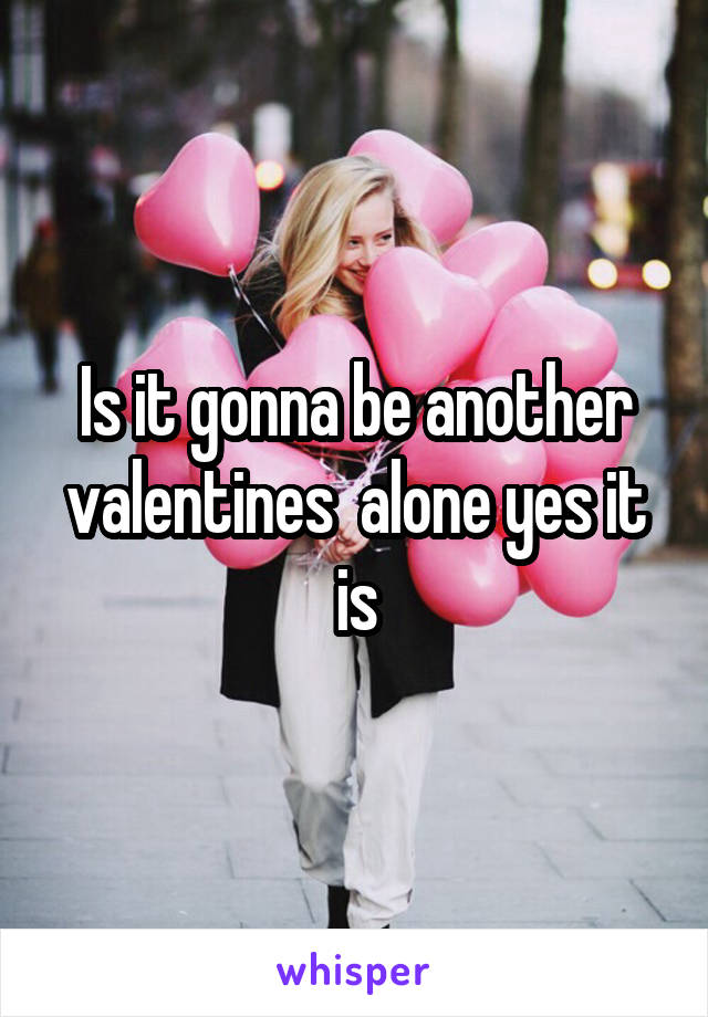 Is it gonna be another valentines  alone yes it is