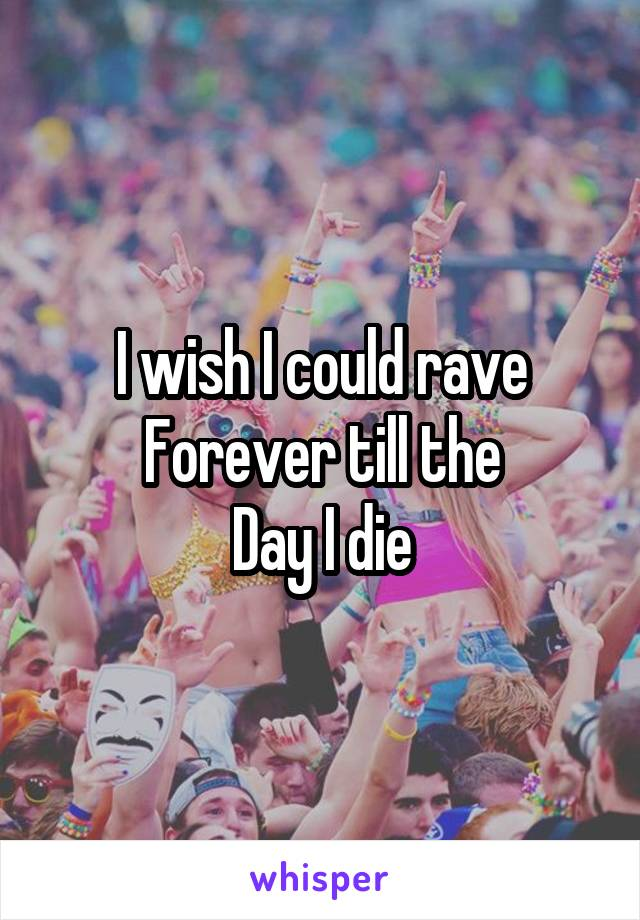 I wish I could rave Forever till the Day I die