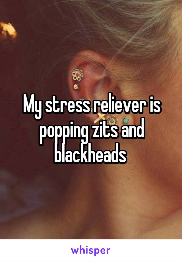 My stress reliever is popping zits and blackheads