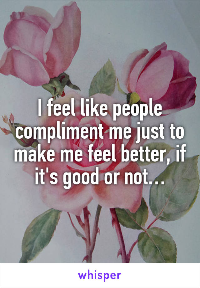 I feel like people compliment me just to make me feel better, if it's good or not…