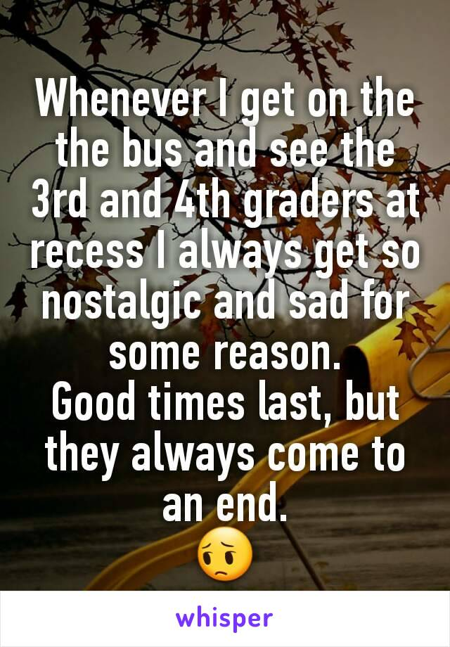 Whenever I get on the the bus and see the 3rd and 4th graders at recess I always get so nostalgic and sad for some reason. Good times last, but they always come to an end. 😔