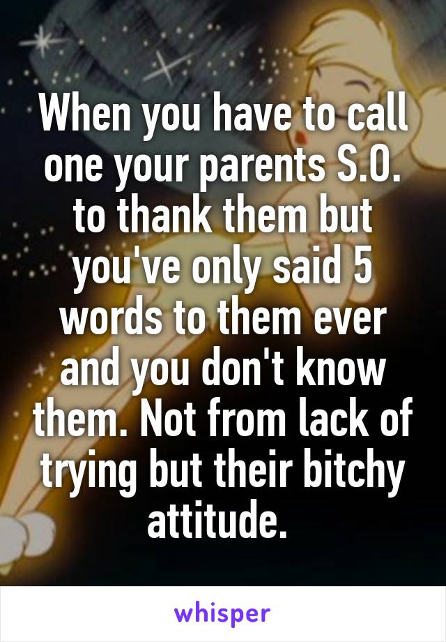 When you have to call one your parents S.O. to thank them but you've only said 5 words to them ever and you don't know them. Not from lack of trying but their bitchy attitude.