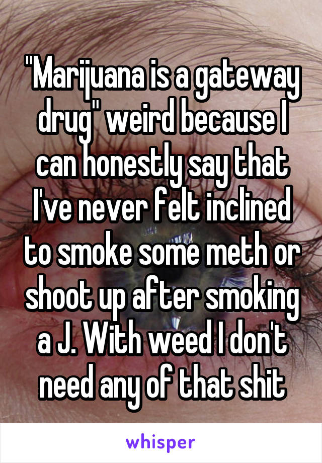 """""""Marijuana is a gateway drug"""" weird because I can honestly say that I've never felt inclined to smoke some meth or shoot up after smoking a J. With weed I don't need any of that shit"""