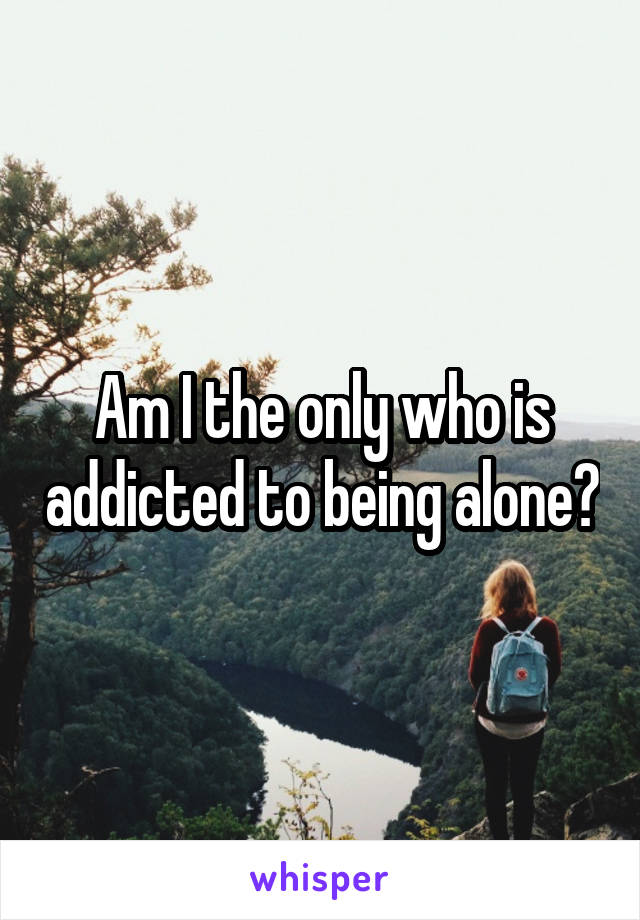 Am I the only who is addicted to being alone?