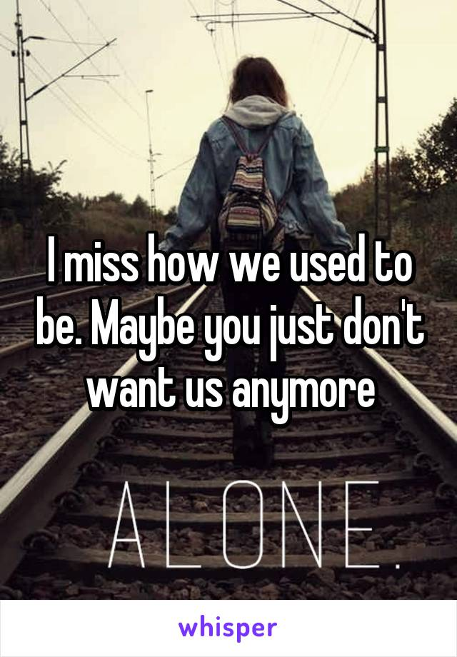 I miss how we used to be. Maybe you just don't want us anymore