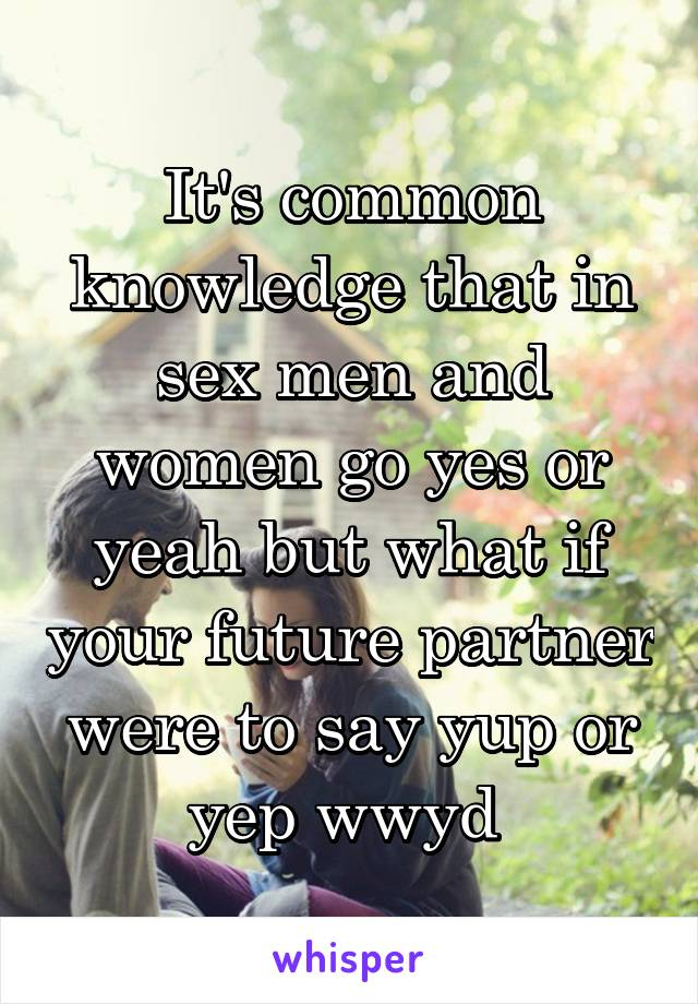 It's common knowledge that in sex men and women go yes or yeah but what if your future partner were to say yup or yep wwyd
