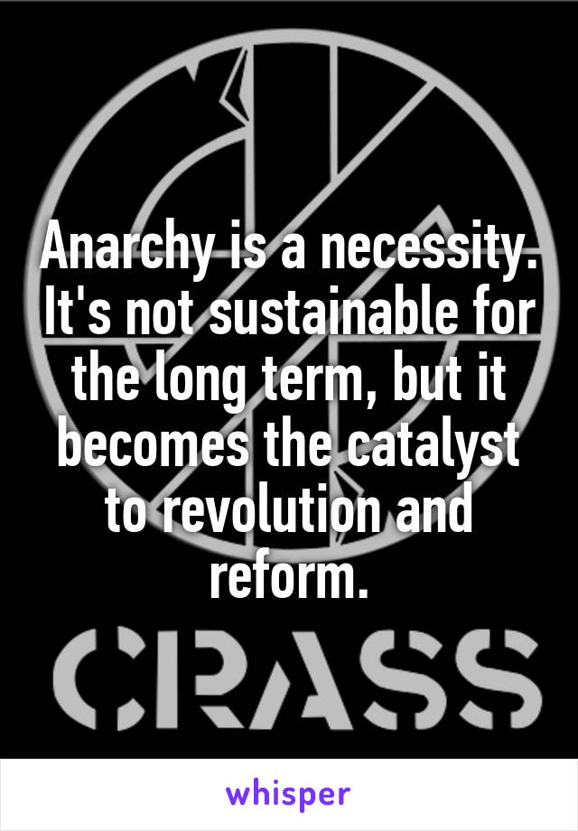 Anarchy is a necessity. It's not sustainable for the long term, but it becomes the catalyst to revolution and reform.