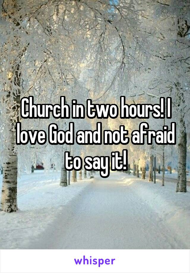 Church in two hours! I love God and not afraid to say it!