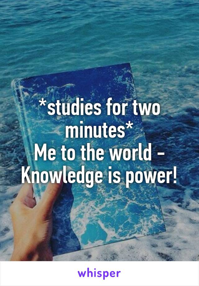 *studies for two minutes* Me to the world - Knowledge is power!
