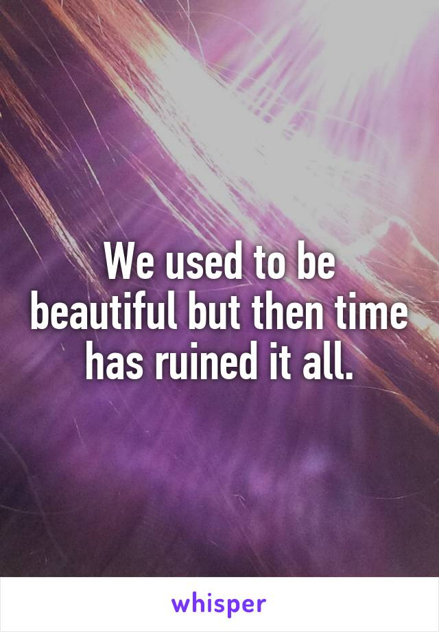 We used to be beautiful but then time has ruined it all.