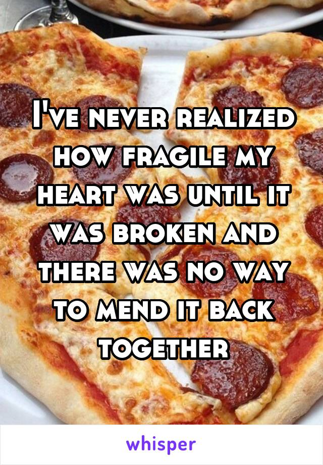 I've never realized how fragile my heart was until it was broken and there was no way to mend it back together