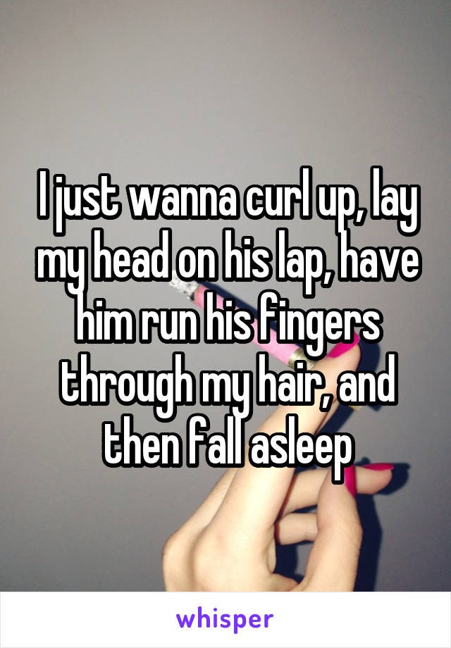 I just wanna curl up, lay my head on his lap, have him run his fingers through my hair, and then fall asleep