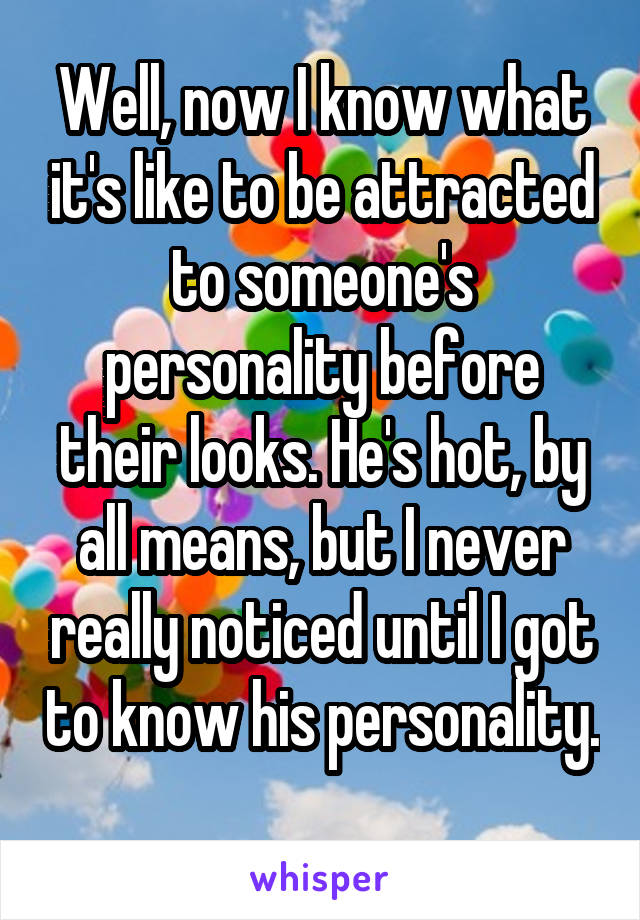 Well, now I know what it's like to be attracted to someone's personality before their looks. He's hot, by all means, but I never really noticed until I got to know his personality.