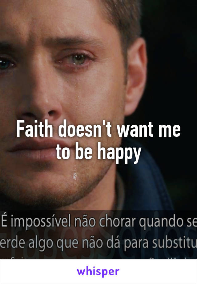 Faith doesn't want me to be happy