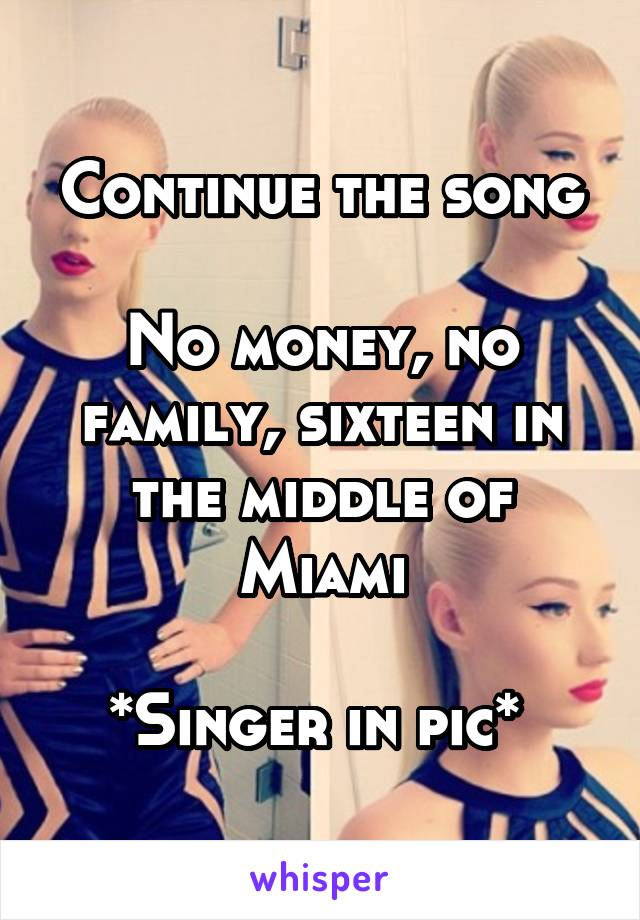 Continue the song  No money, no family, sixteen in the middle of Miami  *Singer in pic*