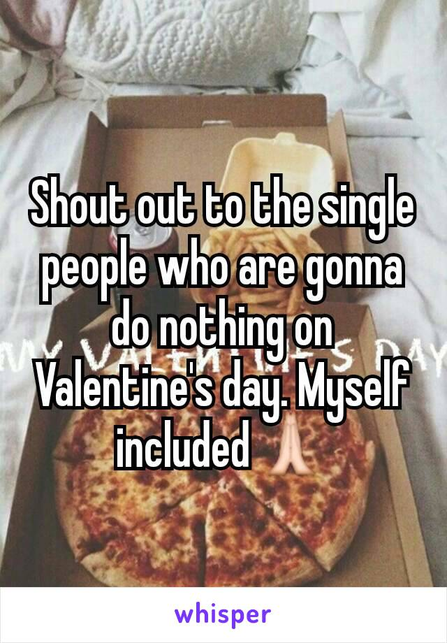 Shout out to the single people who are gonna do nothing on Valentine's day. Myself included🙏