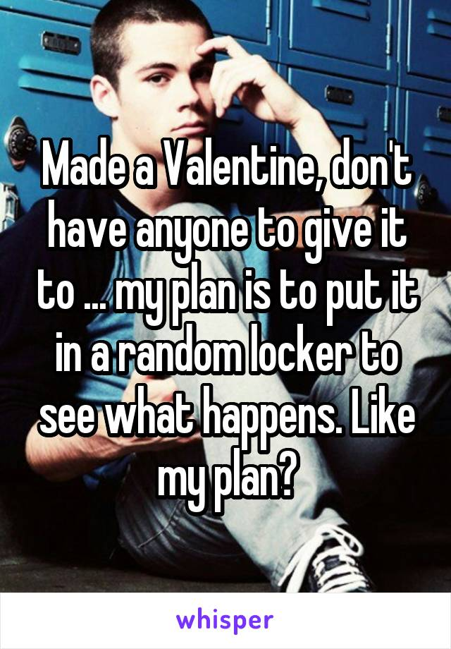 Made a Valentine, don't have anyone to give it to ... my plan is to put it in a random locker to see what happens. Like my plan?