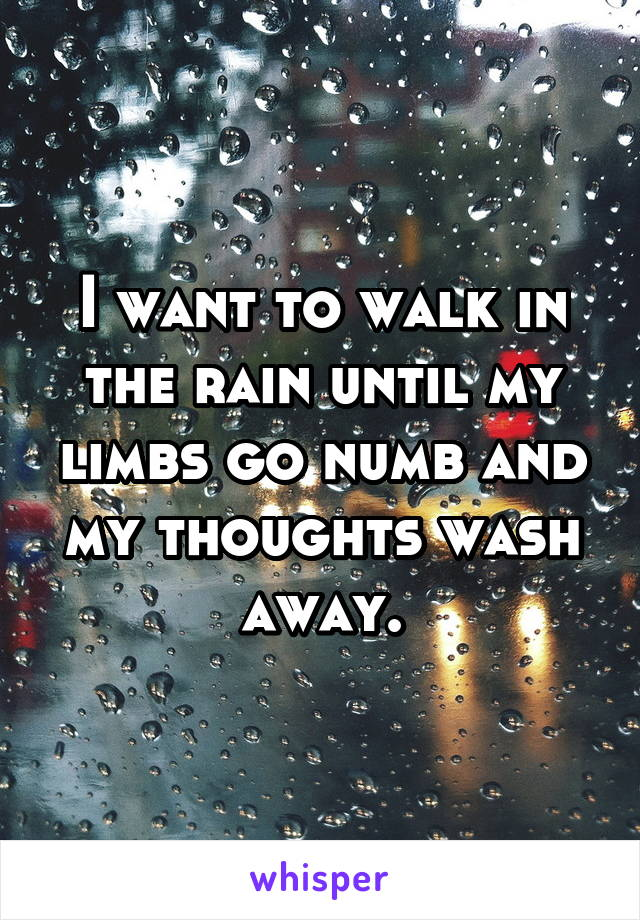 I want to walk in the rain until my limbs go numb and my thoughts wash away.