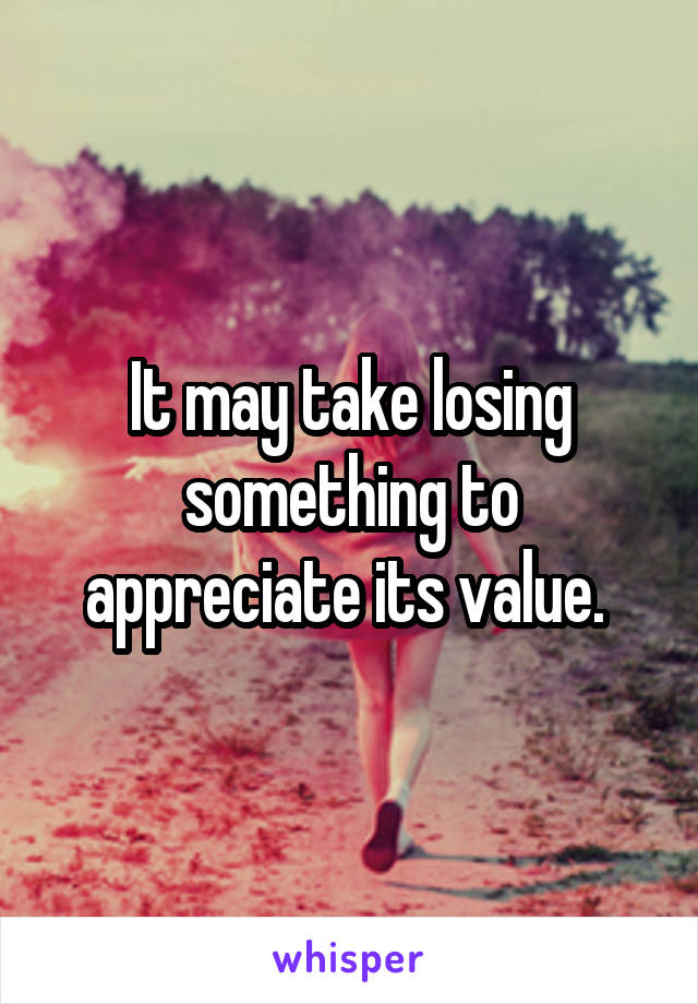 It may take losing something to appreciate its value.