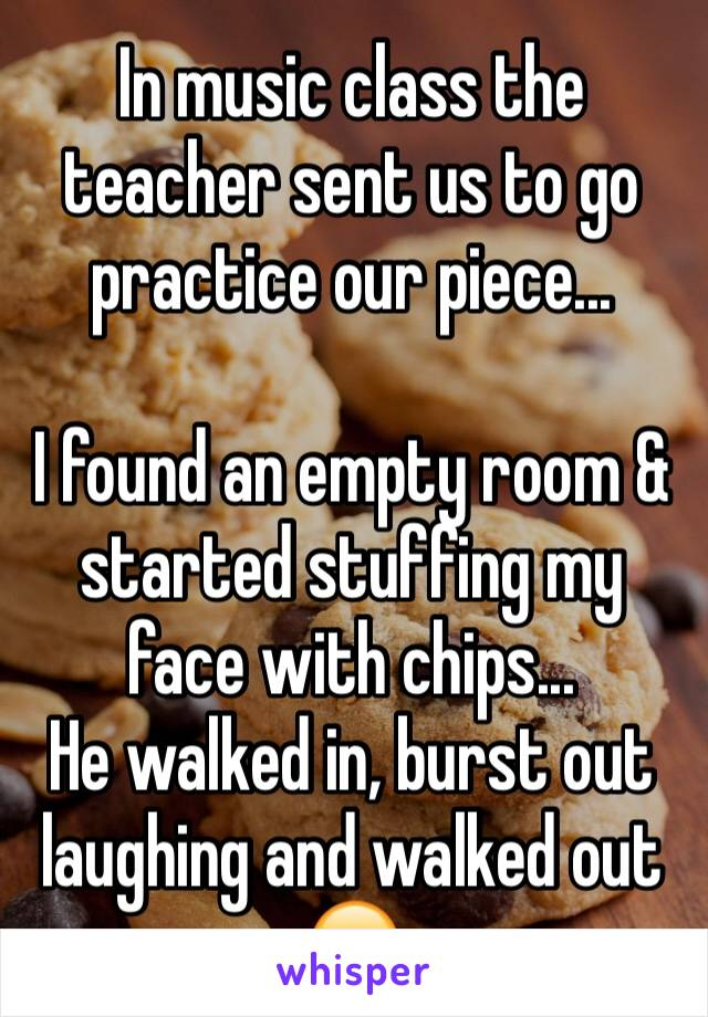 In music class the teacher sent us to go practice our piece...  I found an empty room & started stuffing my face with chips... He walked in, burst out laughing and walked out 😂