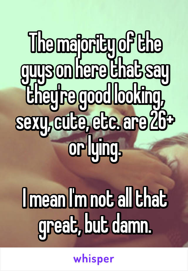 The majority of the guys on here that say they're good looking, sexy, cute, etc. are 26+ or lying.  I mean I'm not all that great, but damn.