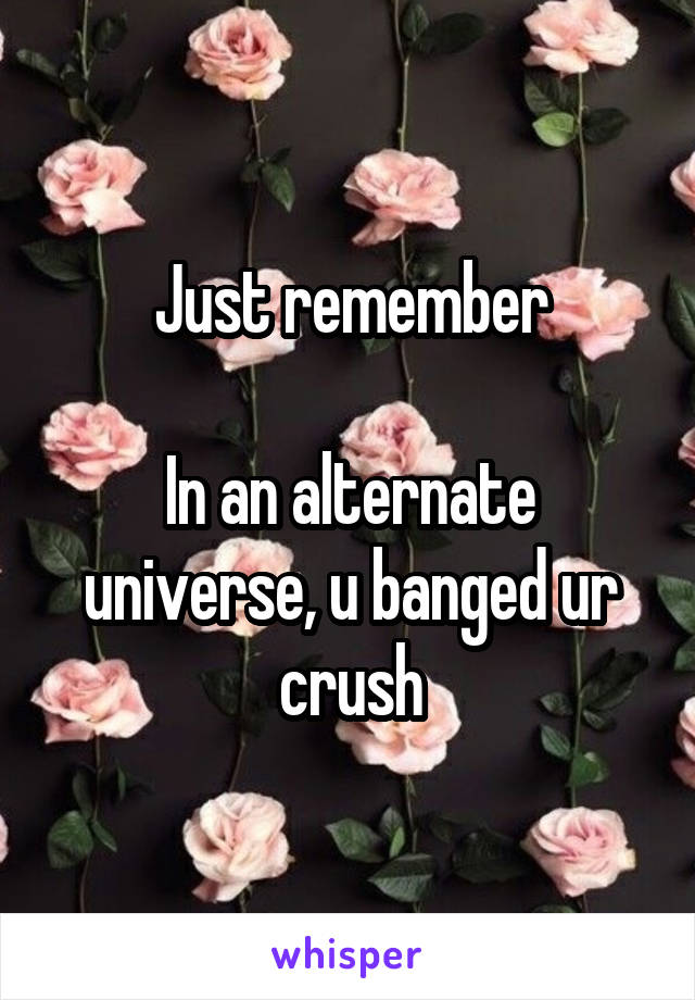Just remember  In an alternate universe, u banged ur crush
