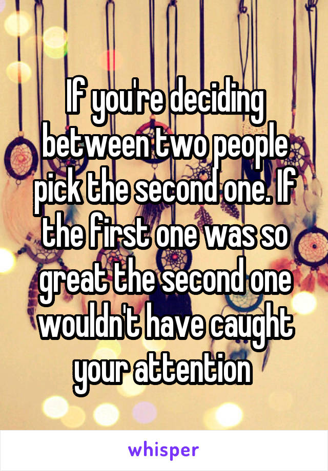 If you're deciding between two people pick the second one. If the first one was so great the second one wouldn't have caught your attention