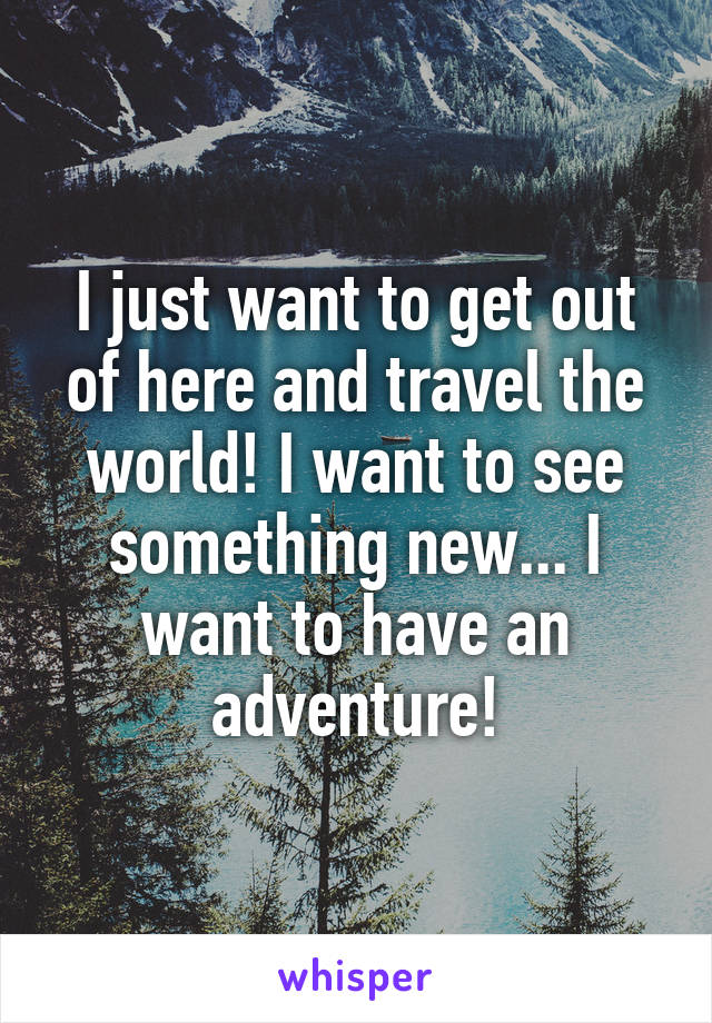 I just want to get out of here and travel the world! I want to see something new... I want to have an adventure!
