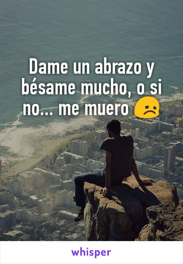 Dame un abrazo y bésame mucho, o si no... me muero 😞