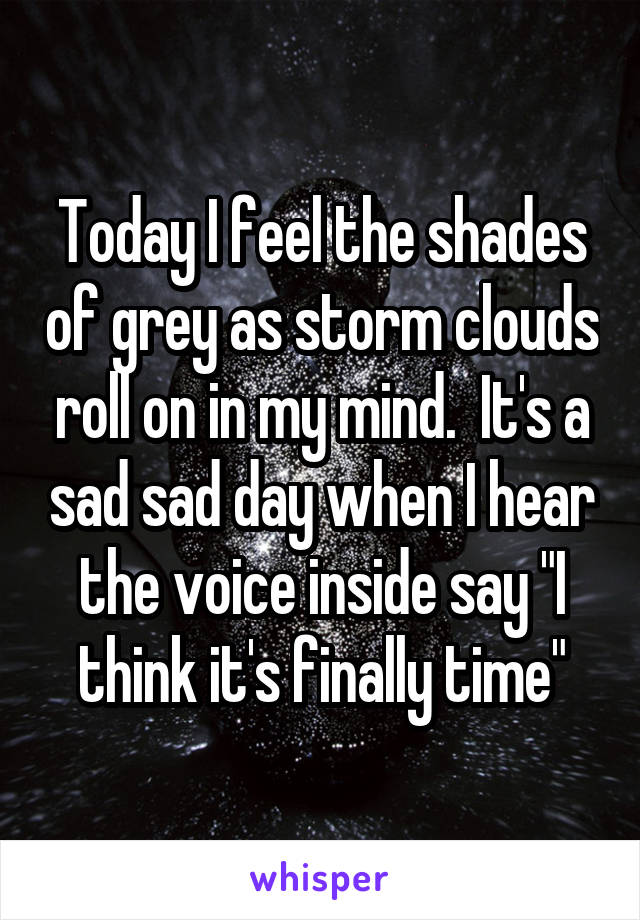 "Today I feel the shades of grey as storm clouds roll on in my mind.  It's a sad sad day when I hear the voice inside say ""I think it's finally time"""