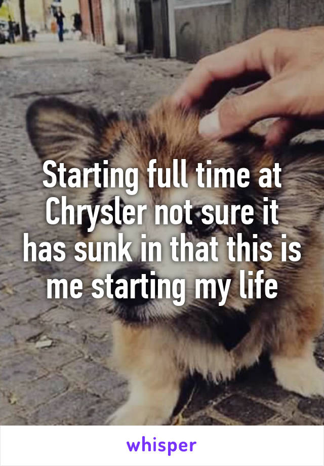Starting full time at Chrysler not sure it has sunk in that this is me starting my life