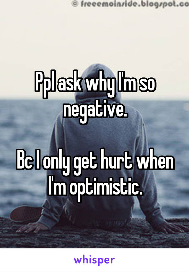 Ppl ask why I'm so negative.  Bc I only get hurt when I'm optimistic.
