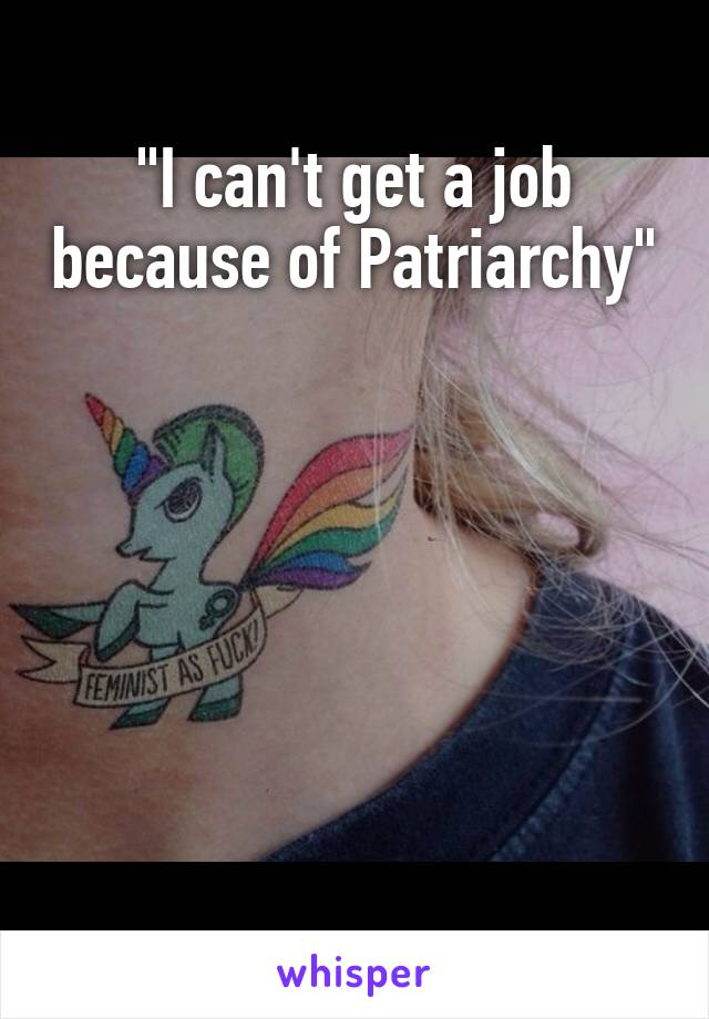 """I can't get a job because of Patriarchy"""