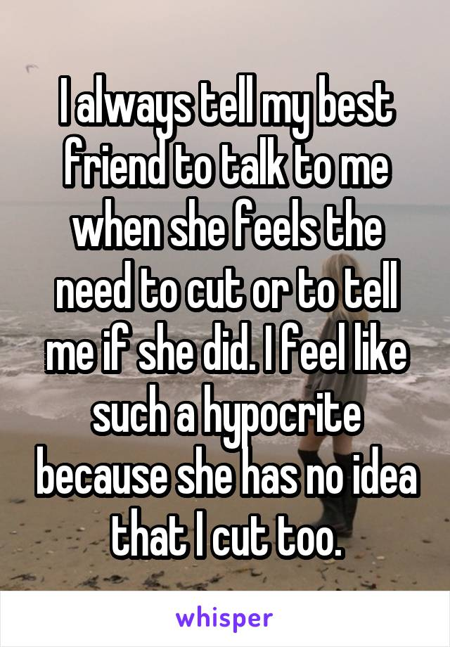 I always tell my best friend to talk to me when she feels the need to cut or to tell me if she did. I feel like such a hypocrite because she has no idea that I cut too.