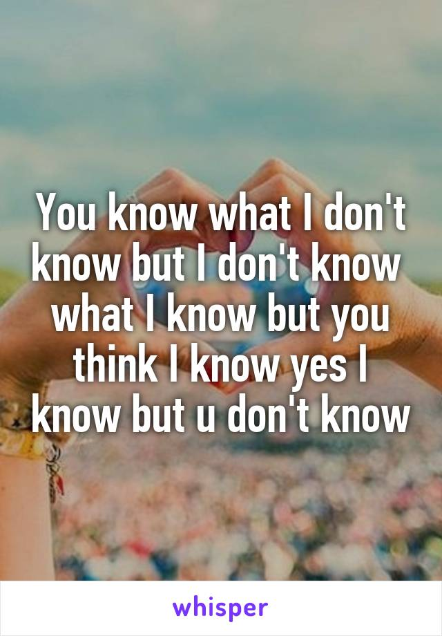 You know what I don't know but I don't know  what I know but you think I know yes I know but u don't know