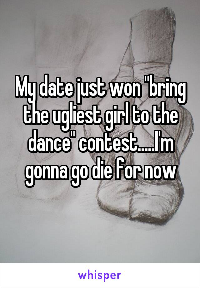 "My date just won ""bring the ugliest girl to the dance"" contest.....I'm gonna go die for now"