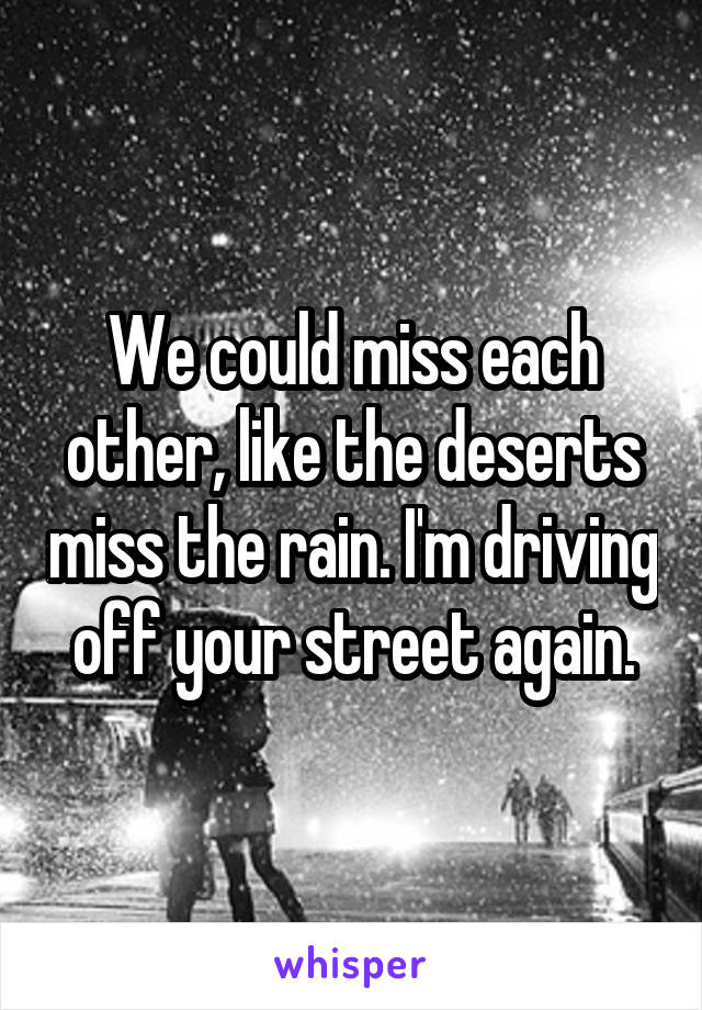 We could miss each other, like the deserts miss the rain. I'm driving off your street again.