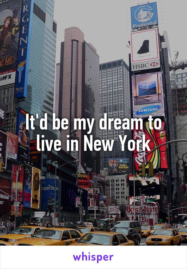 It'd be my dream to live in New York