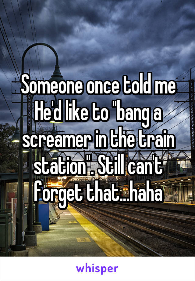 """Someone once told me He'd like to """"bang a screamer in the train station"""". Still can't forget that...haha"""