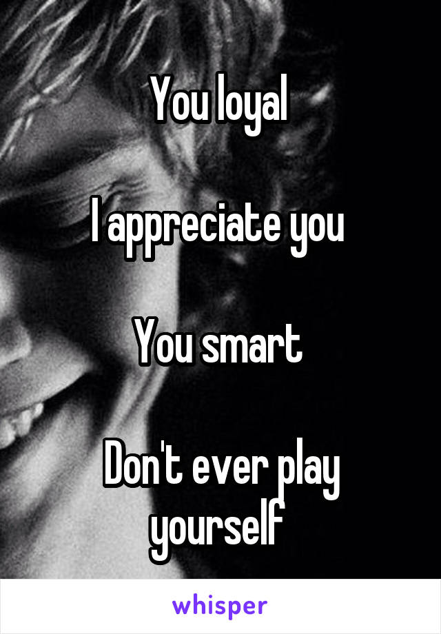 You loyal   I appreciate you   You smart   Don't ever play yourself