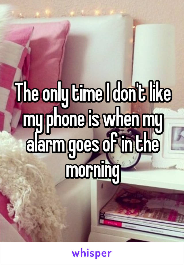 The only time I don't like my phone is when my alarm goes of in the morning