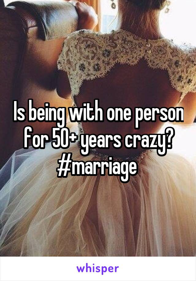 Is being with one person for 50+ years crazy? #marriage