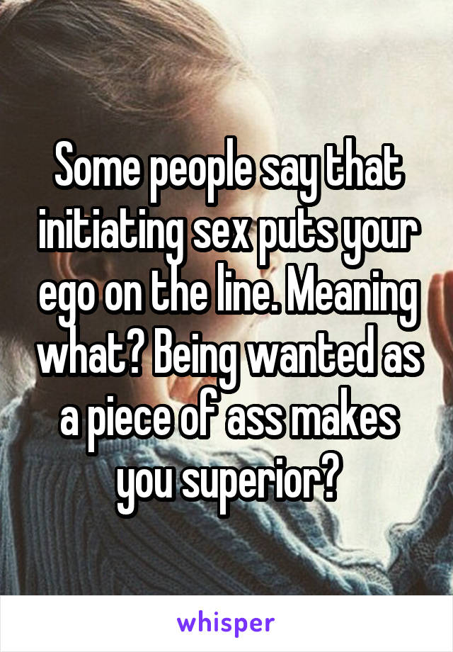 Some people say that initiating sex puts your ego on the line. Meaning what? Being wanted as a piece of ass makes you superior?