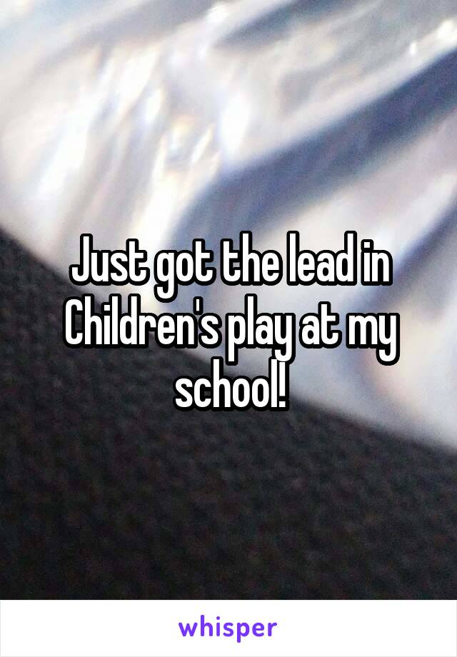 Just got the lead in Children's play at my school!
