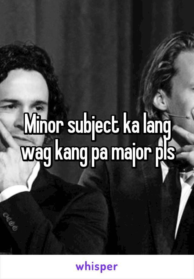 Minor subject ka lang wag kang pa major pls