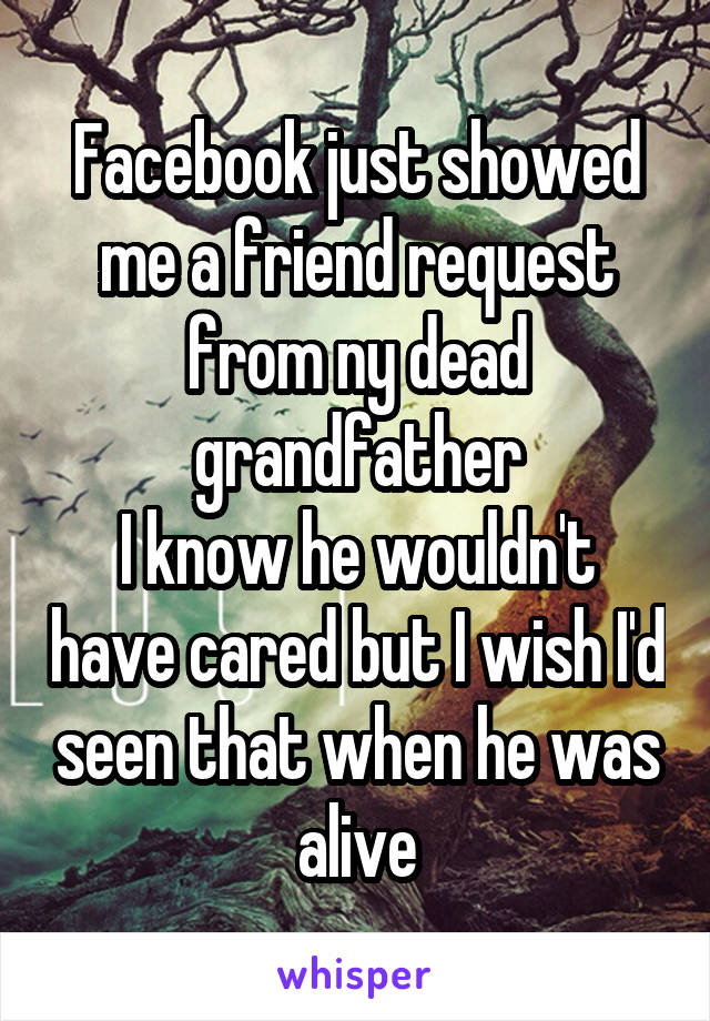 Facebook just showed me a friend request from ny dead grandfather I know he wouldn't have cared but I wish I'd seen that when he was alive