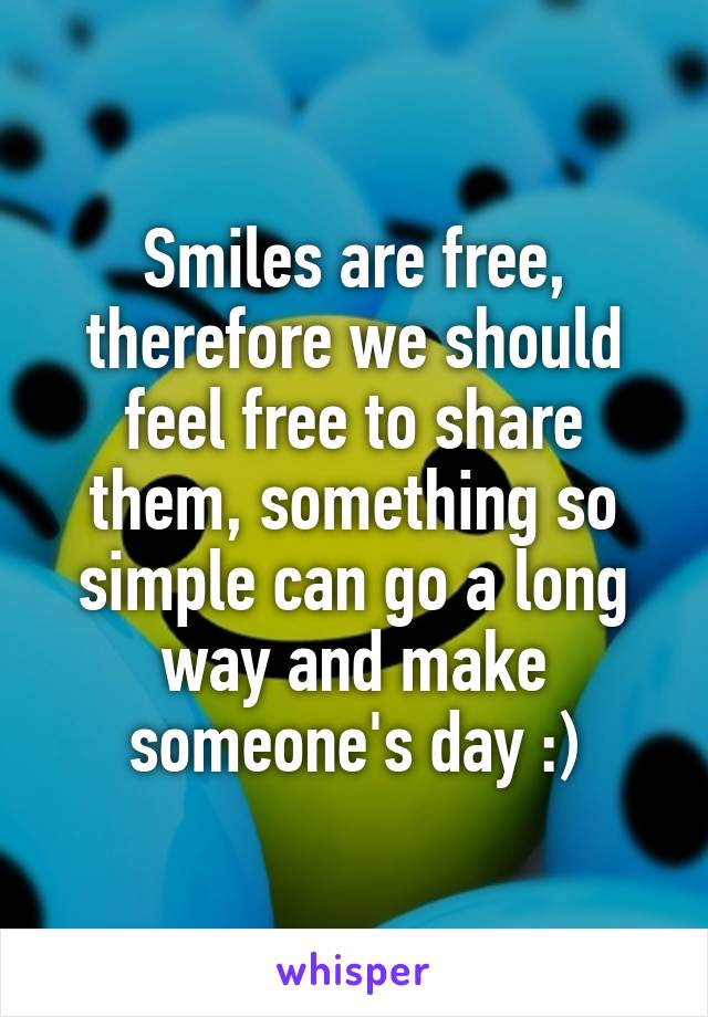 Smiles are free, therefore we should feel free to share them, something so simple can go a long way and make someone's day :)