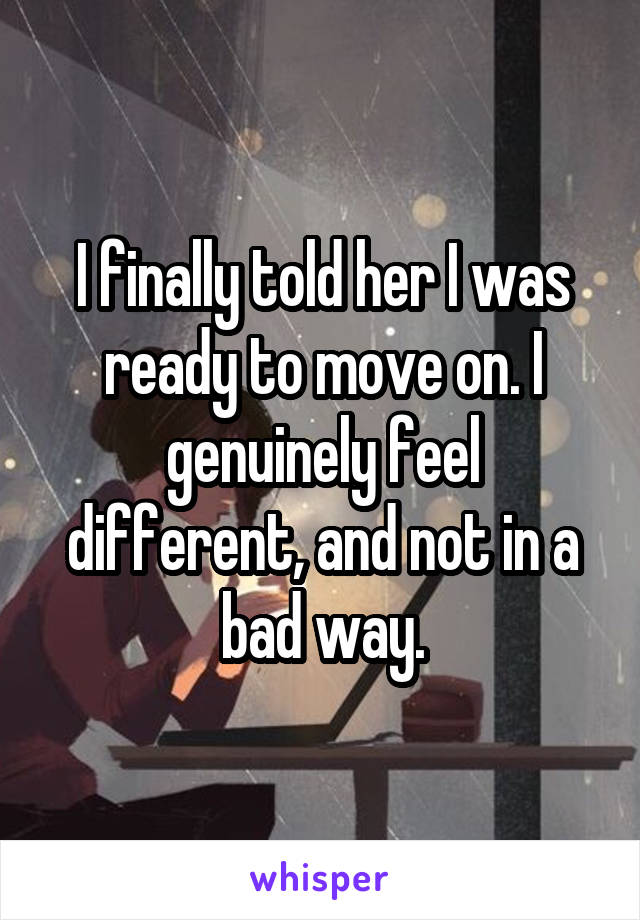 I finally told her I was ready to move on. I genuinely feel different, and not in a bad way.