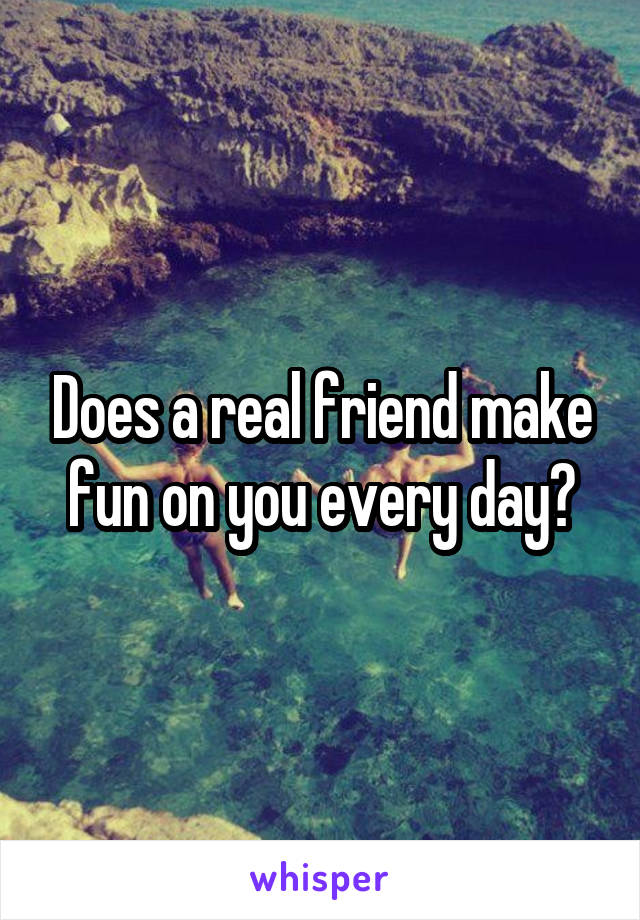 Does a real friend make fun on you every day?