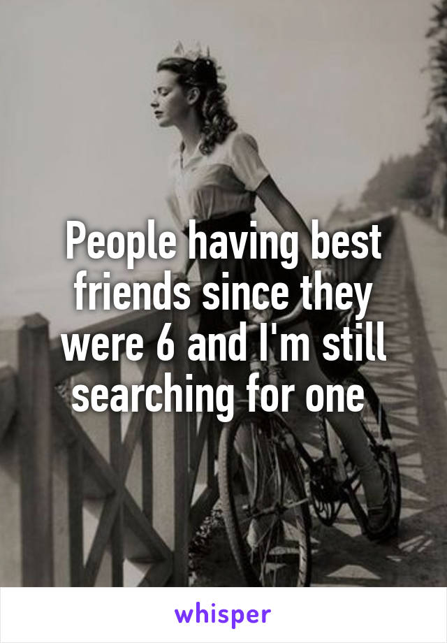 People having best friends since they were 6 and I'm still searching for one